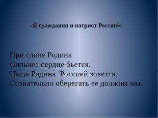 «Я гражданин и патриот России!» При слове Родина Сильнее сердце бьется, Наша