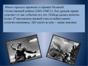Много прошло времени со времён Великой Отечественной войны (1941-1945 г). Вс