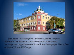 Мы живем в столице Республики Адыгея – городе Майкопе. Он входит в состав бо