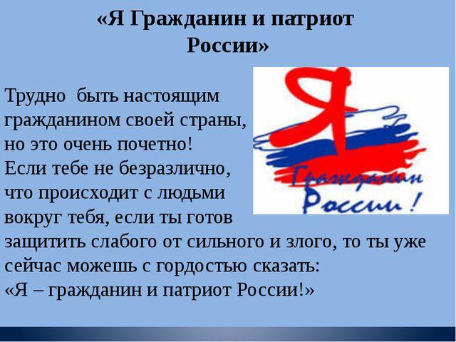 «Я Гражданин и патриот России» Трудно быть настоящим гражданином своей стран...