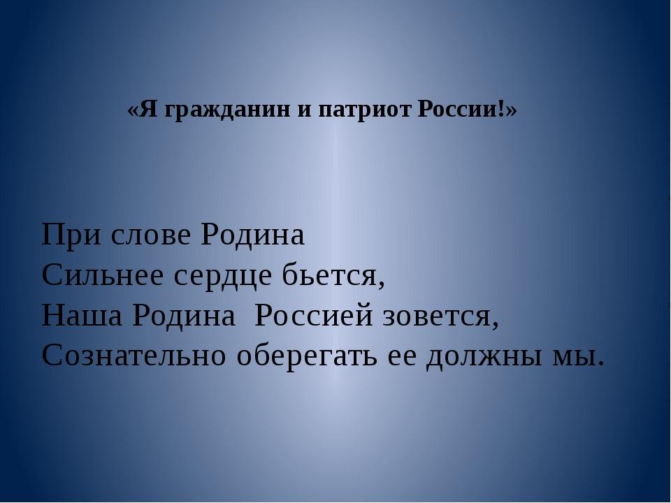 «Я гражданин и патриот России!» При слове Родина Сильнее сердце бьется, Наша...