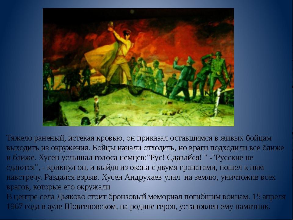 Тяжело раненый, истекая кровью, он приказал оставшимся в живых бойцам выходи...