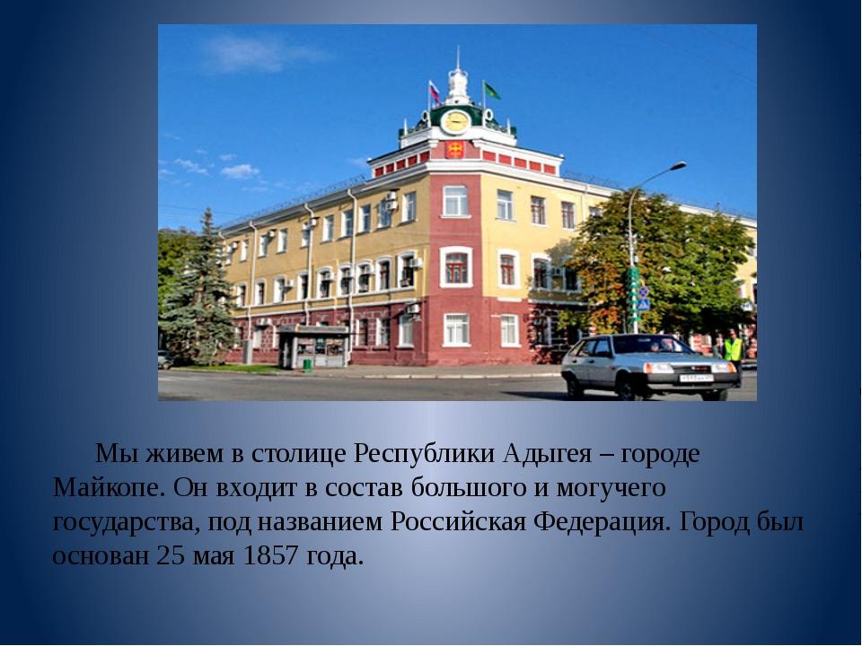 Мы живем в столице Республики Адыгея – городе Майкопе. Он входит в состав бо...