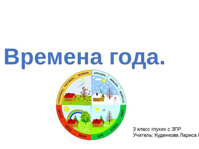 Времена года. 3 класс глухих с ЗПР Учитель: Куденкова Лариса Михайловна