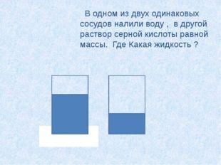 В одном из двух одинаковых сосудов налили воду , в другой раствор серной кис