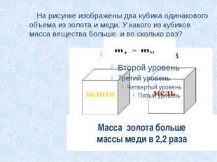На рисунке изображены два кубика одинакового объема из золота и меди. У како