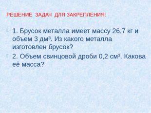 РЕШЕНИЕ ЗАДАЧ ДЛЯ ЗАКРЕПЛЕНИЯ: 1. Брусок металла имеет массу 26,7 кг и объем