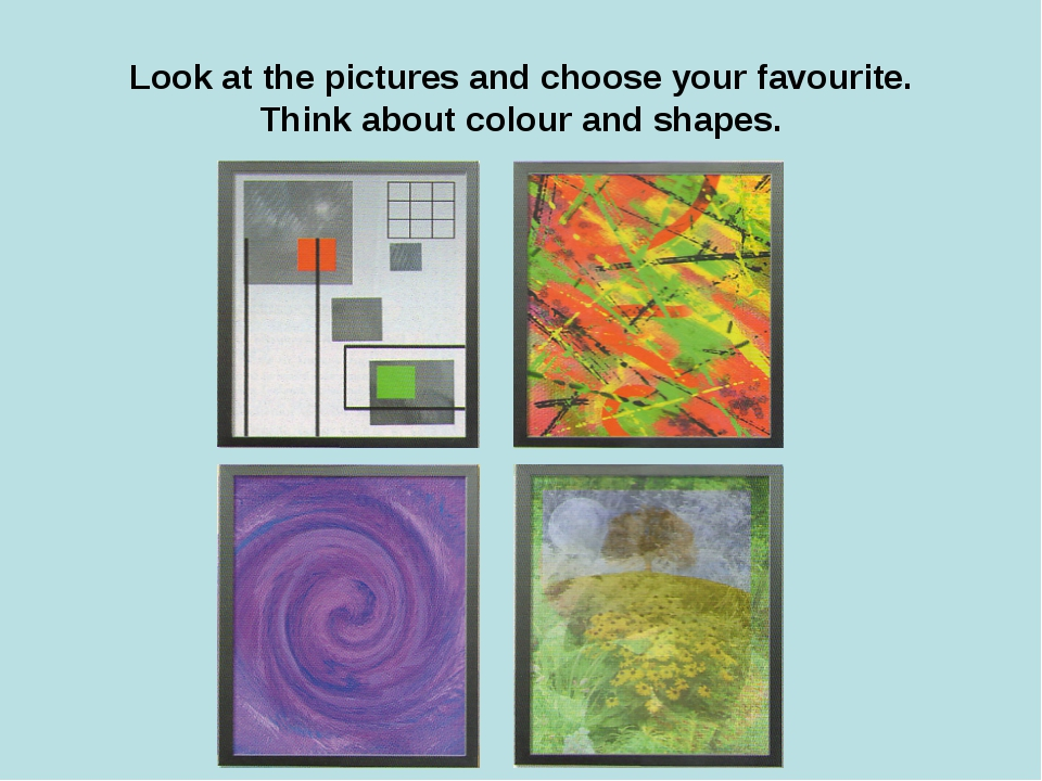Look at the pictures and choose your favourite. Think about colour and shapes.