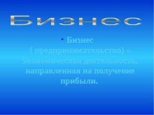 Бизнес ( предпринимательство) – экономическая деятельность, направленная на п