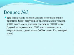 Вопрос №3 Два бизнесмена поспорили: кто получил больше прибыли. Один выручил