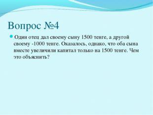 Вопрос №4 Один отец дал своему сыну 1500 тенге, а другой своему -1000 тенге.