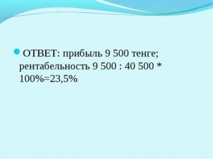 ОТВЕТ: прибыль 9 500 тенге; рентабельность 9 500 : 40 500 * 100%=23,5%
