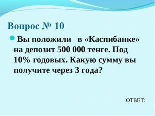Вопрос № 10 Вы положили в «Каспибанке» на депозит 500 000 тенге. Под 10% годо