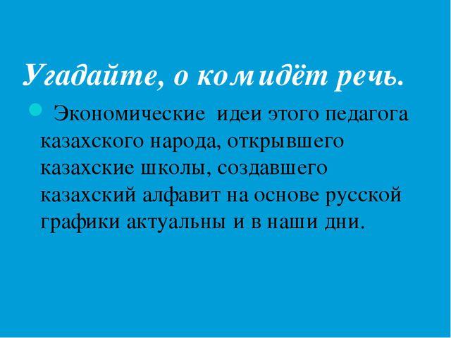 Угадайте, о ком идёт речь. Экономические идеи этого педагога казахского народ...