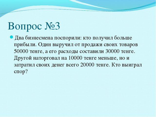 Вопрос №3 Два бизнесмена поспорили: кто получил больше прибыли. Один выручил...