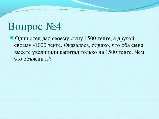 Вопрос №4 Один отец дал своему сыну 1500 тенге, а другой своему -1000 тенге....