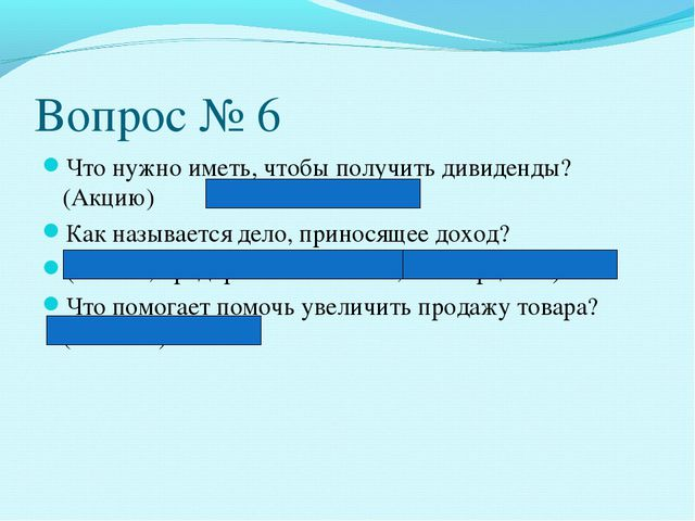 Вопрос № 6 Что нужно иметь, чтобы получить дивиденды?(Акцию) Как называется д...