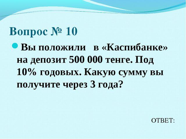 Вопрос № 10 Вы положили в «Каспибанке» на депозит 500 000 тенге. Под 10% годо...