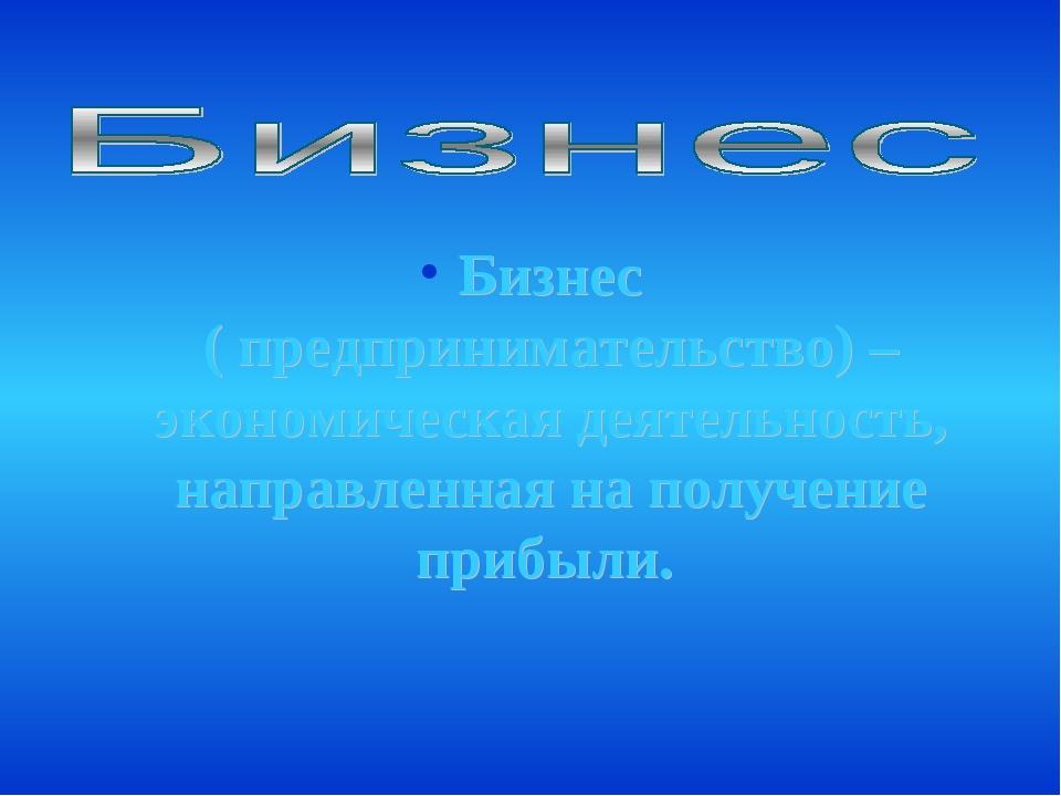 Бизнес ( предпринимательство) – экономическая деятельность, направленная на п...