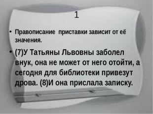 1 Правописание приставки зависит от её значения. (7)У Татьяны Львовны заболел
