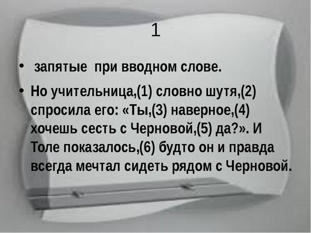 1 запятые при вводном слове. Но учительница,(1) словно шутя,(2) спросила его:...