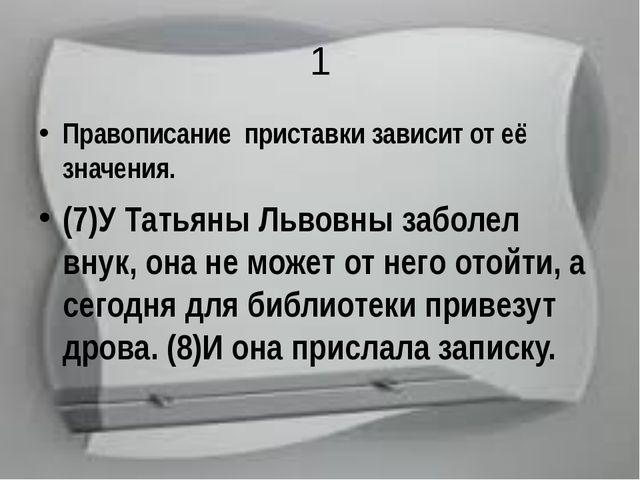 1 Правописание приставки зависит от её значения. (7)У Татьяны Львовны заболел...