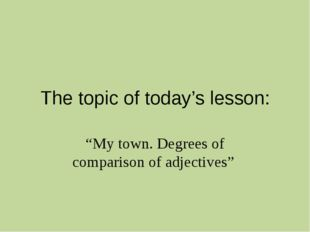 "The topic of today's lesson: ""My town. Degrees of comparison of adjectives"""