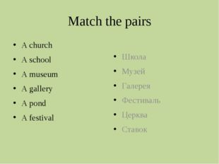 Match the pairs A church A school A museum A gallery A pond A festival Школа