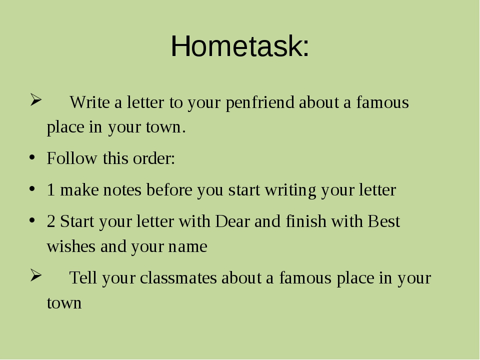 Hometask: 	Write a letter to your penfriend about a famous place in your town...