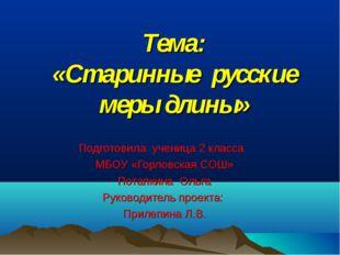 Тема: «Старинные русские меры длины» Подготовила ученица 2 класса МБОУ «Горло