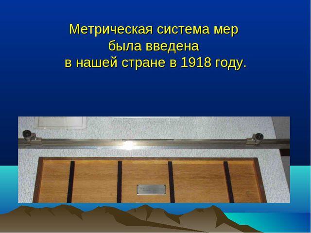 Метрическая система мер была введена в нашей стране в 1918 году.