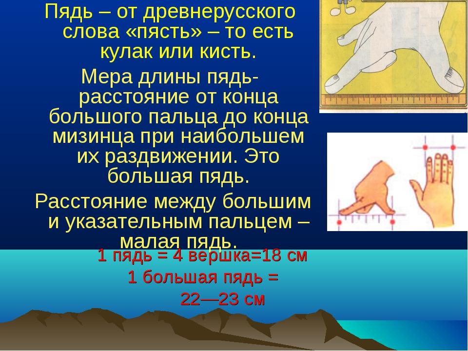 1 пядь = 4 вершка=18 см 1 большая пядь = 22—23 см Пядь– от древнерусского сл...
