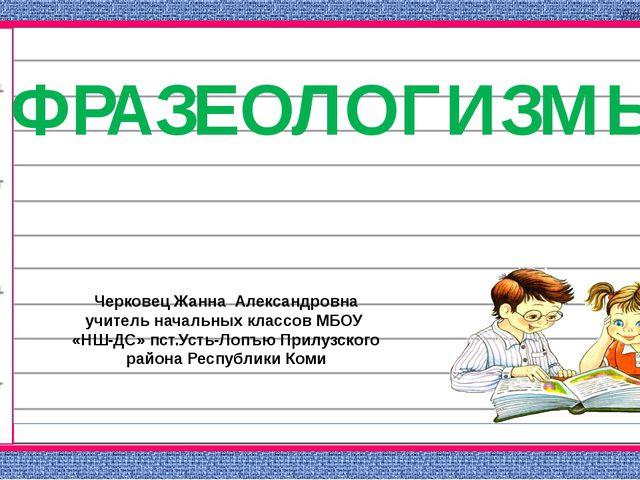 ФРАЗЕОЛОГИЗМЫ Черковец Жанна Александровна учитель начальных классов МБОУ «НШ...