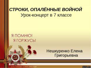 СТРОКИ, ОПАЛЁННЫЕ ВОЙНОЙ Урок-концерт в 7 классе Нешкуренко Елена Григорьевна