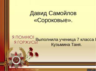 Давид Самойлов «Сороковые». Выполнила ученица 7 класса Г Кузьмина Таня.