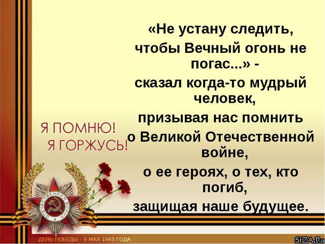 «Не устану следить, чтобы Вечный огонь не погас...» - сказал когда-то мудрый...