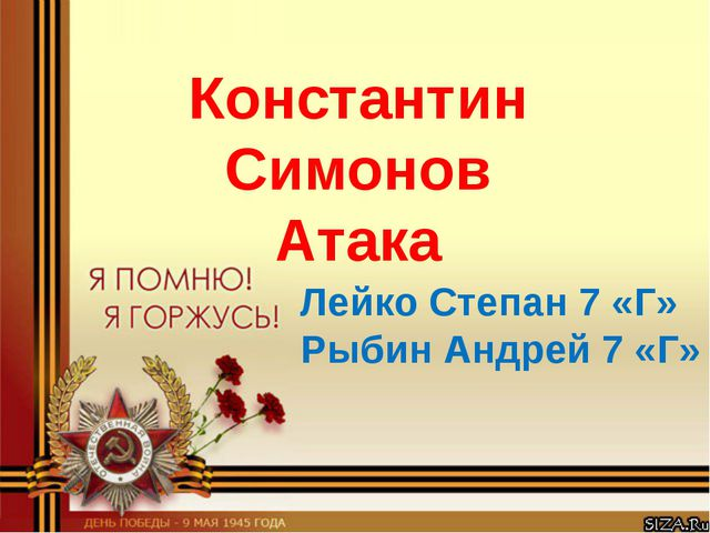 Константин Симонов Атака Лейко Степан 7 «Г» Рыбин Андрей 7 «Г»
