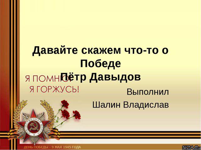 Давайте скажем что-то о Победе Пётр Давыдов Выполнил Шалин Владислав