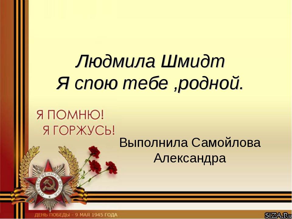 Людмила Шмидт Я спою тебе ,родной. Выполнила Самойлова Александра