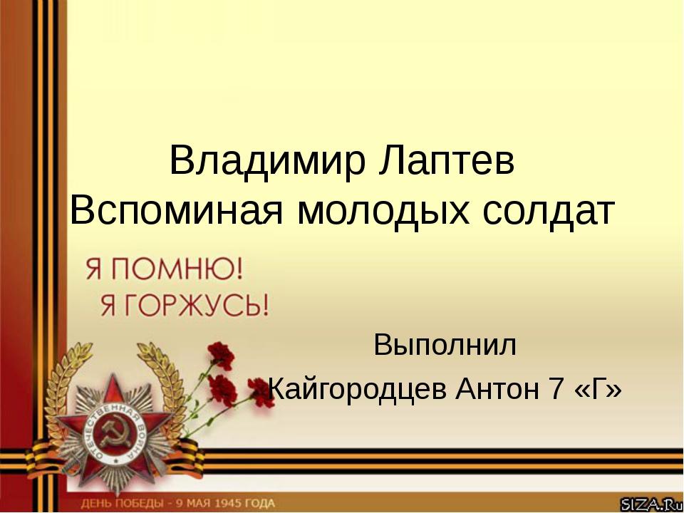 Владимир Лаптев Вспоминая молодых солдат Выполнил Кайгородцев Антон 7 «Г»
