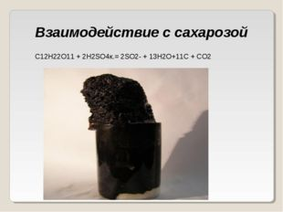 Взаимодействие с сахарозой C12H22O11 + 2Н2SO4к.= 2SO2 + 13H2O+11C + CO2