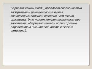 Бариевая каша»BaSO4обладает способностью задерживать рентгеновские лучи в з