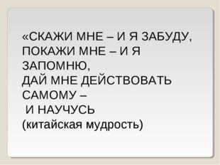 «СКАЖИ МНЕ – И Я ЗАБУДУ, ПОКАЖИ МНЕ – И Я ЗАПОМНЮ, ДАЙ МНЕ ДЕЙСТВОВАТЬ САМОМУ