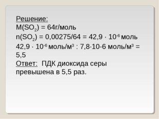 Решение: M(SO2) = 64г/моль n(SO2) = 0,00275/64 = 42,9 ∙ 10-6моль 42,9 ∙ 10-6