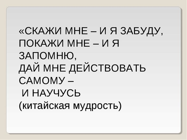 «СКАЖИ МНЕ – И Я ЗАБУДУ, ПОКАЖИ МНЕ – И Я ЗАПОМНЮ, ДАЙ МНЕ ДЕЙСТВОВАТЬ САМОМУ...