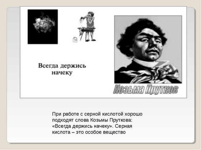 При работе с серной кислотой хорошо подходят слова Козьмы Пруткова: «Всегда д...
