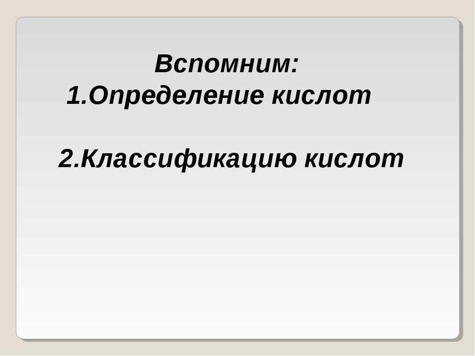 Вспомним: 1.Определение кислот 2.Классификацию кислот