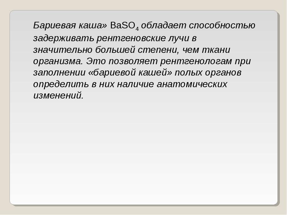 Бариевая каша»BaSO4обладает способностью задерживать рентгеновские лучи в з...