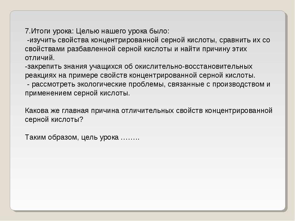 7.Итоги урока: Целью нашего урока было: -изучить свойства концентрированной с...