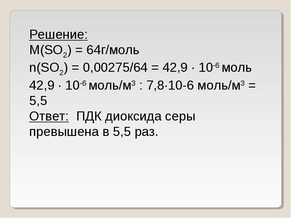 Решение: M(SO2) = 64г/моль n(SO2) = 0,00275/64 = 42,9 ∙ 10-6моль 42,9 ∙ 10-6...